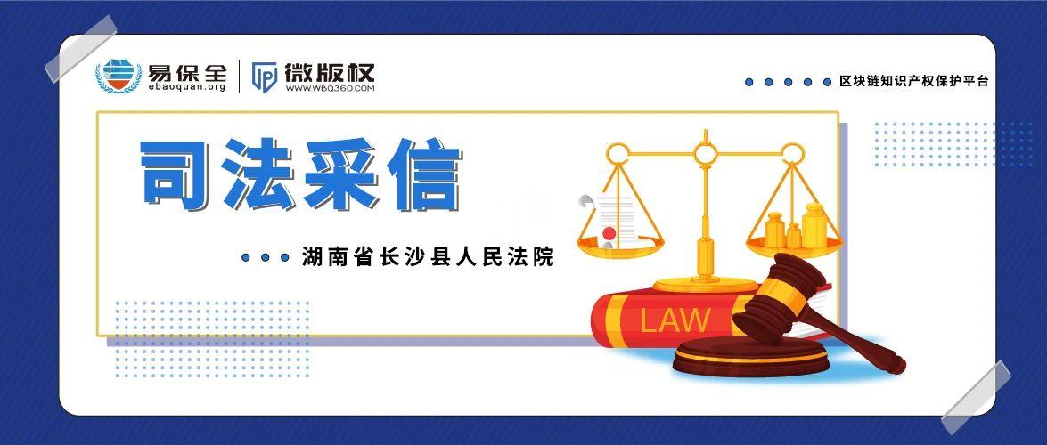 司法采信 | 湖南省长沙县人民法院多次采信易保全的取证证据